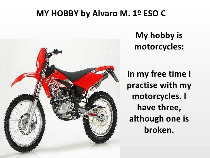 My hobby is motorcycles: In my free time I practise with my motorcycles. I have three, although one is broken. MY HOBBY by...