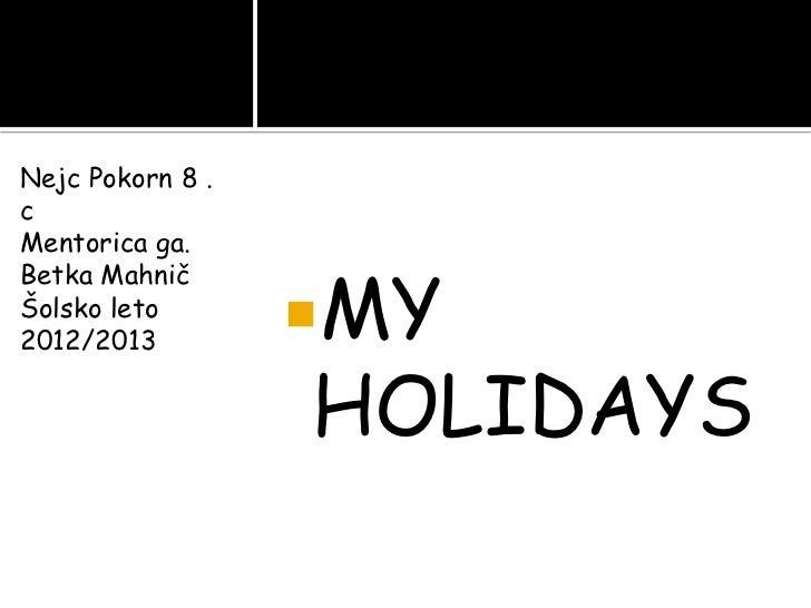 Nejc Pokorn 8 .cMentorica ga.                  MYBetka MahničŠolsko leto2012/2013                  HOLIDAYS