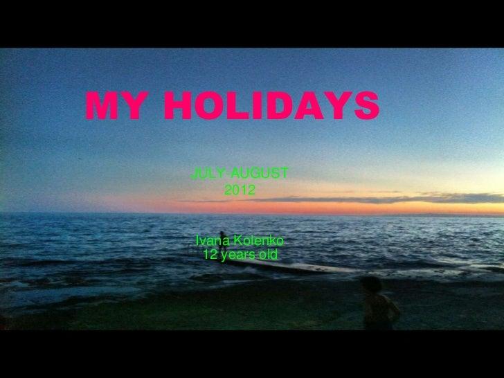 MY HOLIDAYS   JULY-AUGUST       2012    Ivana Kolenko     12 years old