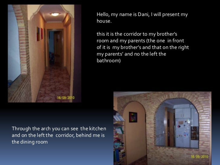 Hello, my name is Dani, I will present my house.<br />this it is the corridor to my brother's room and my parents (the one...