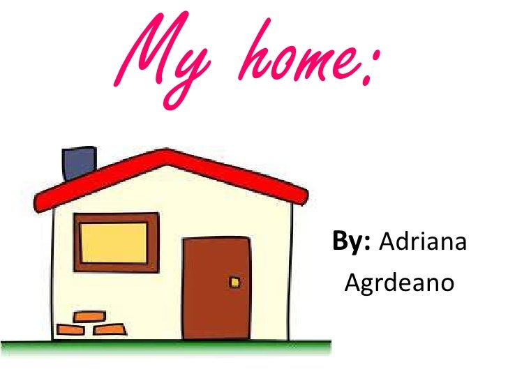 My home:      By: Adriana       Agrdeano