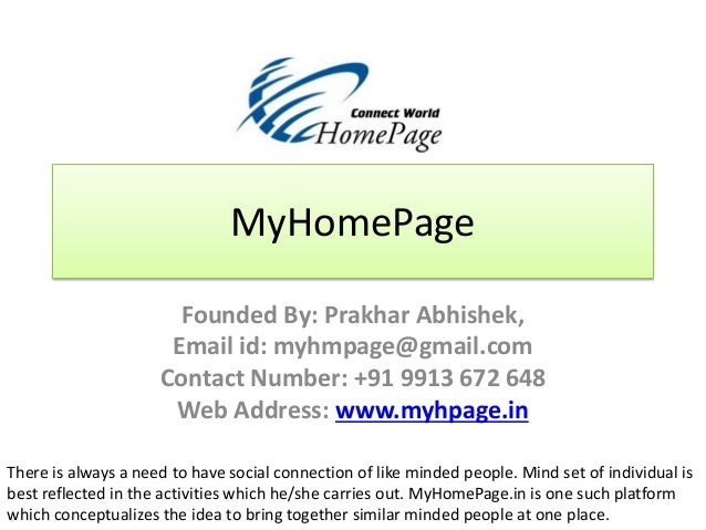 MyHomePage Founded By: Prakhar Abhishek, Email id: myhmpage@gmail.com Contact Number: +91 9913 672 648 Web Address: www.my...