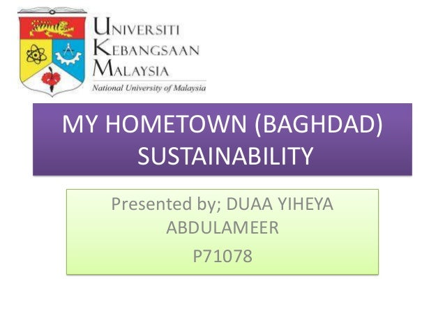 MY HOMETOWN (BAGHDAD) SUSTAINABILITY Presented by; DUAA YIHEYA ABDULAMEER P71078
