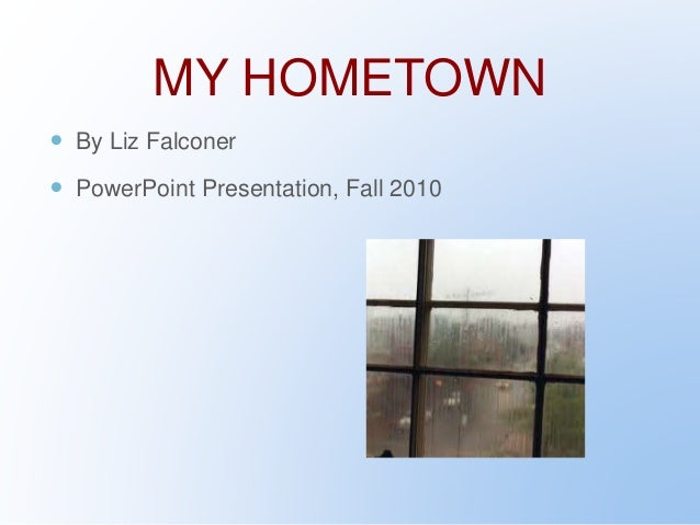 MY HOMETOWN  By Liz Falconer  PowerPoint Presentation, Fall 2010