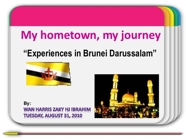 """My hometown, my journey """"Experiences in Brunei Darussalam"""" By:"""