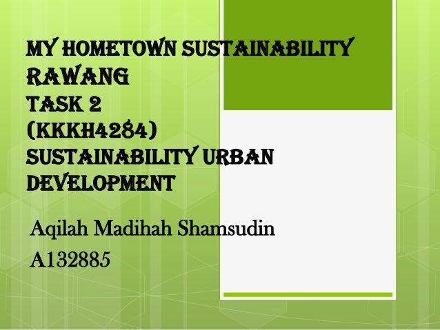 My Hometown Sustainability Rawang Task 2 (KKKH4284) Sustainability Urban Development Aqilah Madihah Shamsudin A132885