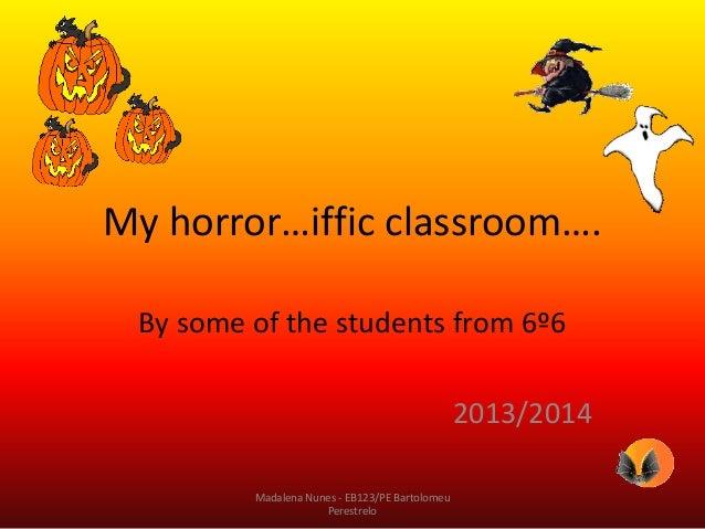 My horror…iffic classroom…. By some of the students from 6º6  2013/2014 Madalena Nunes - EB123/PE Bartolomeu Perestrelo