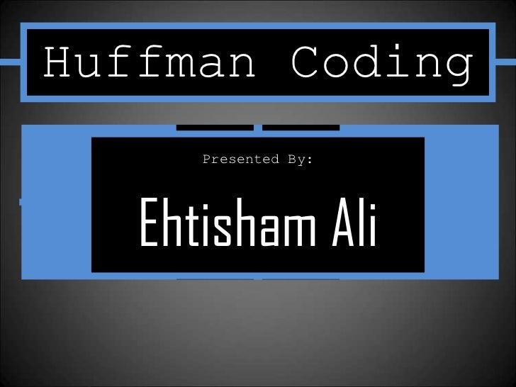 Huffman Coding      Presented By:   Ehtisham Ali