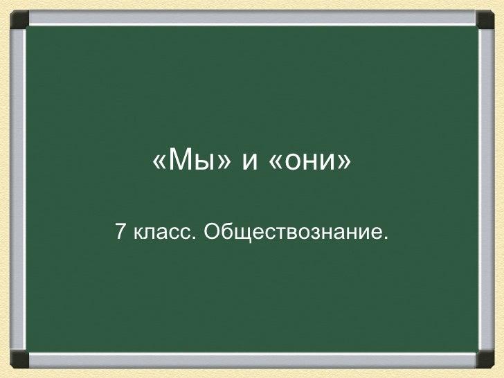«Мы» и «они»7 класс. Обществознание.