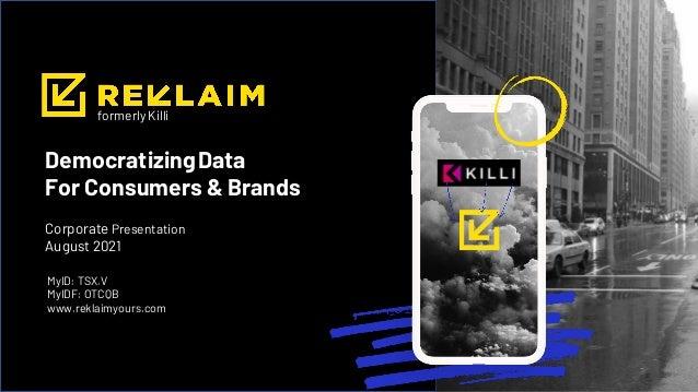 DemocratizingData For Consumers & Brands MyID: TSX.V MyIDF: OTCQB www.reklaimyours.com Corporate Presentation August 2021 ...