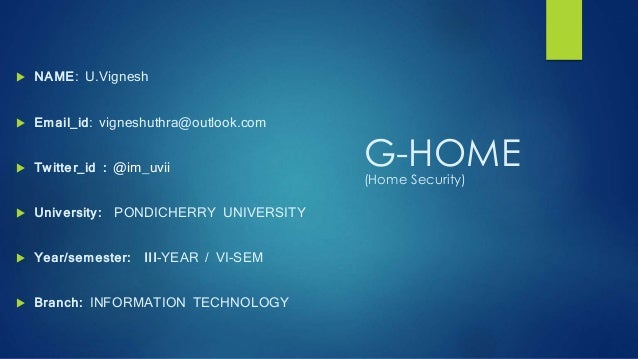 G-HOME(Home Security)  NAME: U.Vignesh  Email_id: vigneshuthra@outlook.com  Twitter_id : @im_uvii  University: PONDICH...