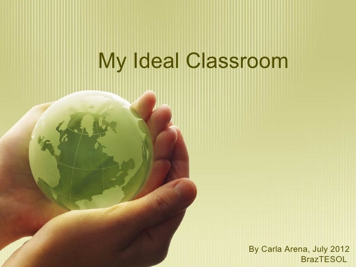 My Ideal Classroom              By Carla Arena, July 2012                           BrazTESOL