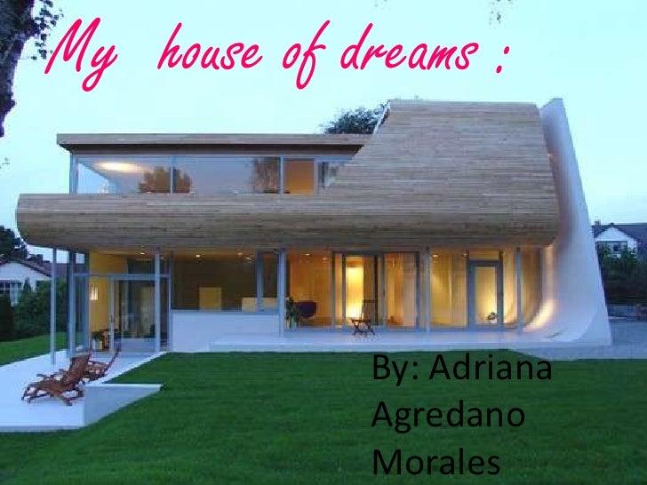 My house of dreams :             By: Adriana             Agredano             Morales