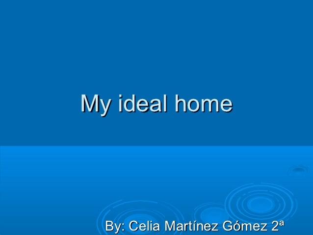 My ideal home  By: Celia Martínez Gómez 2ª