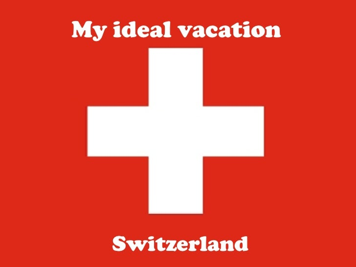 My ideal vacation<br />Switzerland<br />