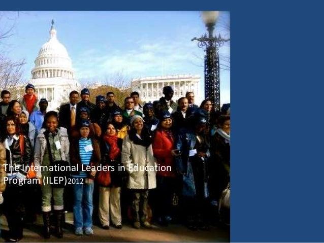 The International Leaders in EducationProgram (ILEP)2012