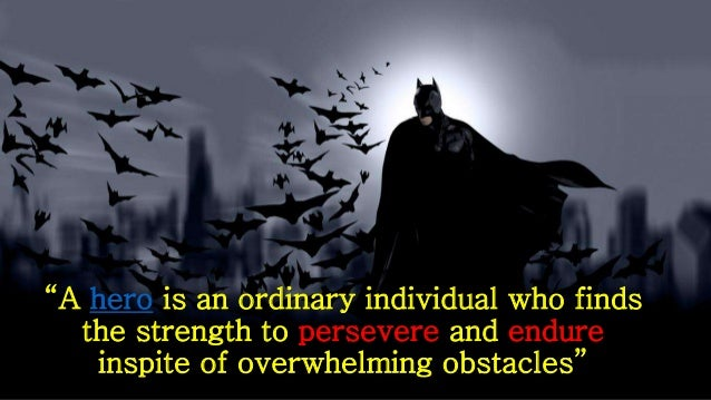 """""""A hero is an ordinary individual who finds the strength to persevere and endure inspite of overwhelming obstacles"""""""