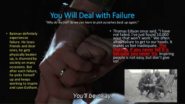 You Will Deal with Failure • Batman definitely experiences failure. He loses friends and dear ones, he gets physically bea...