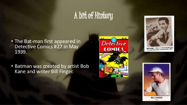A bit of History • The Bat-man first appeared in Detective Comics #27 in May 1939. • Batman was created by artist Bob Kane...