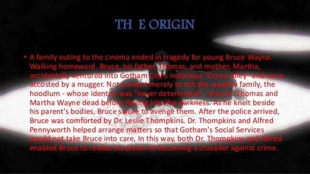 TH E ORIGIN • A family outing to the cinema ended in tragedy for young Bruce Wayne. Walking homeward, Bruce, his father, T...