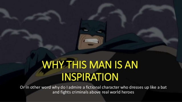 WHY THIS MAN IS AN INSPIRATION Or in other word why do I admire a fictional character who dresses up like a bat and fights...