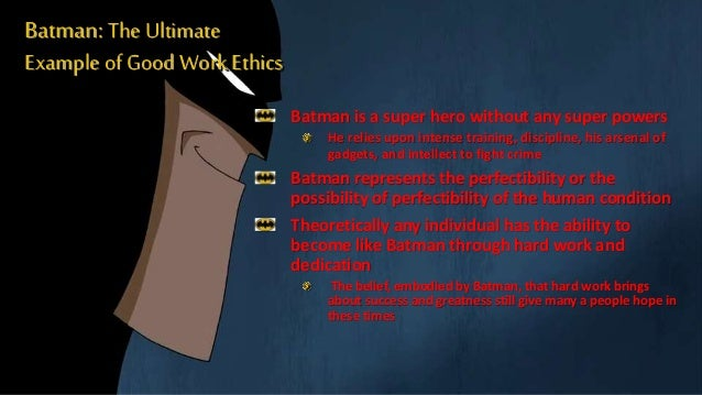 Batman: The Ultimate Example of Good WorkEthics Batman is a super hero without any super powers He relies upon intense tra...