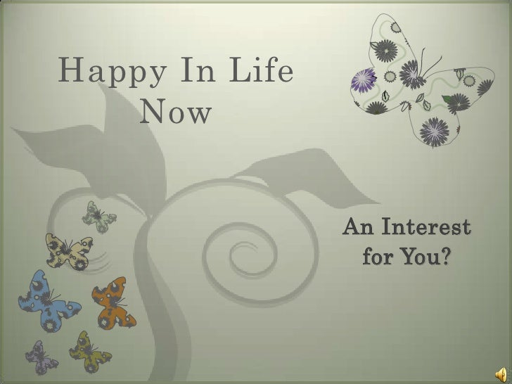 Happy In Life Now   <br />An Interest for You?<br />