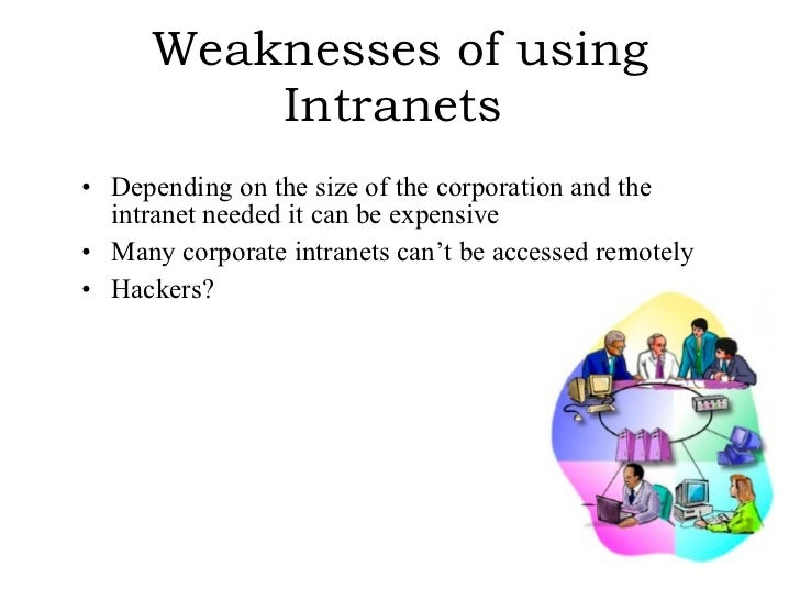 Weaknesses of using Intranets   <ul><li>Depending on the size of the corporation and the intranet needed it can be expensi...