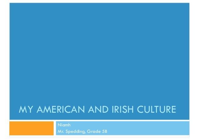 MY AMERICAN AND IRISH CULTURE Niamh Mr. Spedding, Grade 5B