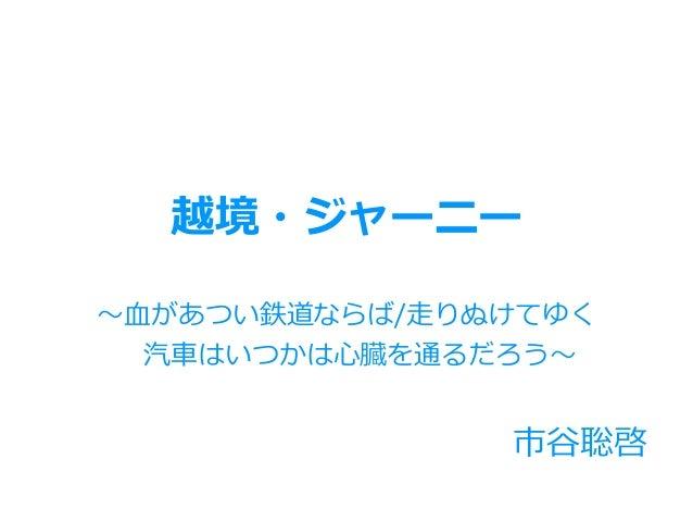 市⾕聡啓 越境・ジャーニー 〜⾎があつい鉄道ならば/⾛りぬけてゆく 汽⾞はいつかは⼼臓を通るだろう〜