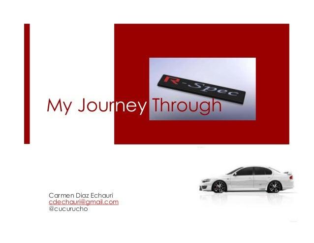 My Journey Through Carmen Diaz Echauri cdechauri@gmail.com @cucurucho