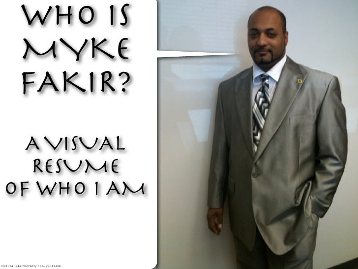 WHO IS          MYKE          FAKIR?   A VISUAL   RESUME OF WHO I AMpictures are property of Myke Fakir