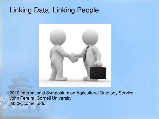 Linking Data, Linking People 2010 International Symposium on Agricultural Ontology Service John Fereira, Cornell Universit...
