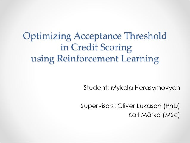 Optimizing Acceptance Threshold in Credit Scoring using Reinforcement Learning Student: Mykola Herasymovych Supervisors: O...