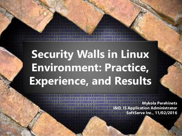 Security Walls in Linux Environment: Practice, Experience, and Results Mykola Perehinets I&O, IS Application Administrator...