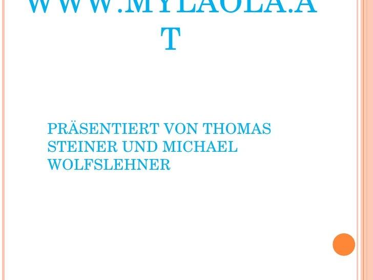 WWW.MYLAOLA.AT <ul><ul><li>PRÄSENTIERT VON THOMAS STEINER UND MICHAEL WOLFSLEHNER </li></ul></ul>