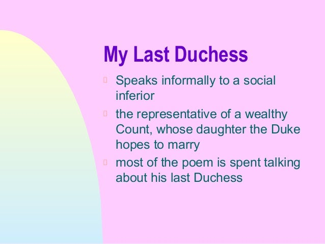essay on my last duchess In my last duchess, the duke's deplorable wickedness makes the split between moral judgment and our actual feeling for him especially apparent in this essay i intend to discuss what i consider to be the poem's purpose and meaning in my last duchess the duke appears to be a very proud.