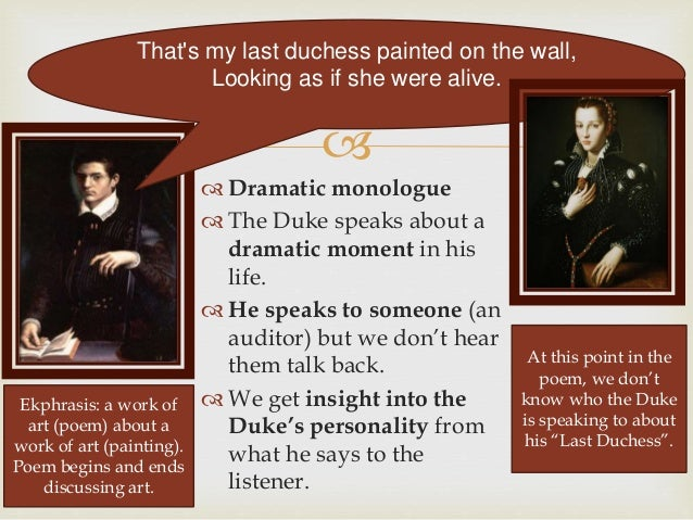 an example of a dramatic monologue in my last duchess by robert browning My last duchess robert browning is the author of my last duchess and he shows the audience how it is a dramatic monologue in a class lecture, the professor had mentioned that the poem is set in the 15th century.
