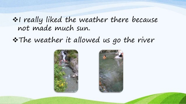 I really liked the weather there because not made much sun. The weather it allowed us go the river