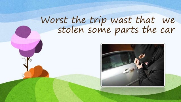 Worst the trip wast that we stolen some parts the car