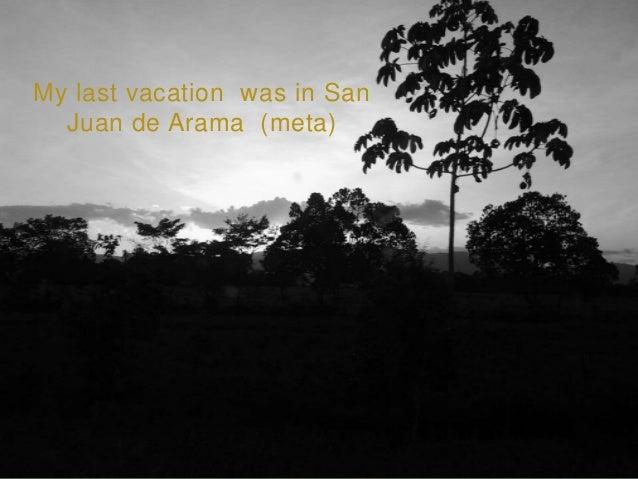 My last vacation was in San Juan de Arama (meta)
