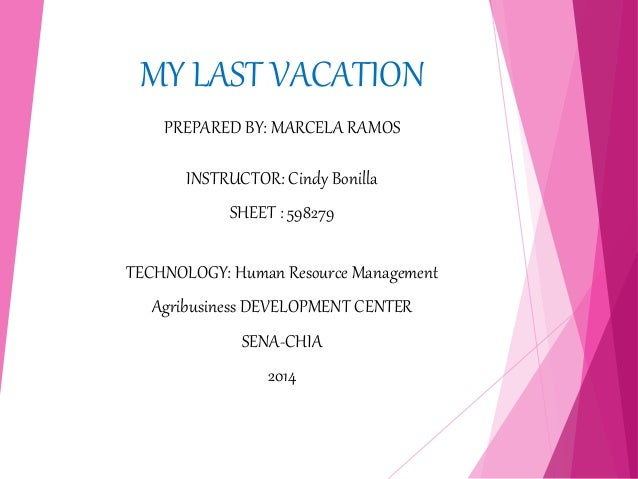 MY LAST VACATION  PREPARED BY: MARCELA RAMOS  INSTRUCTOR: Cindy Bonilla  SHEET : 598279  TECHNOLOGY: Human Resource Manage...