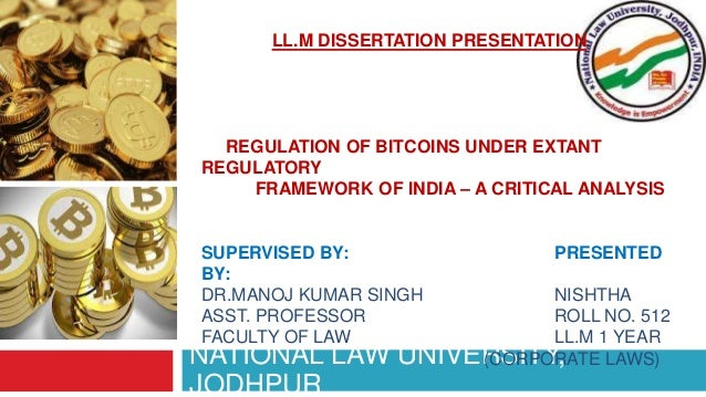 NATIONAL LAW UNIVERSITY, JODHPUR LL.M DISSERTATION PRESENTATION REGULATION OF BITCOINS UNDER EXTANT REGULATORY FRAMEWORK O...