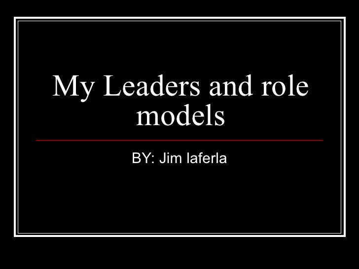 My Leaders and role models BY: Jim laferla