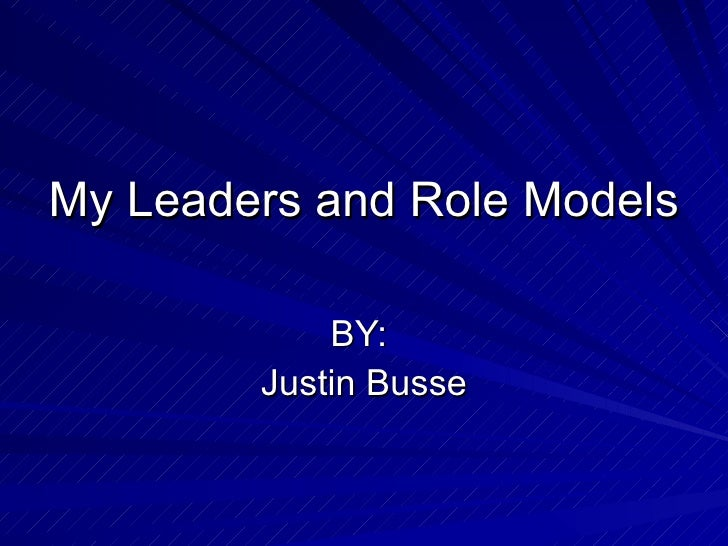 My Leaders and Role Models BY:  Justin Busse