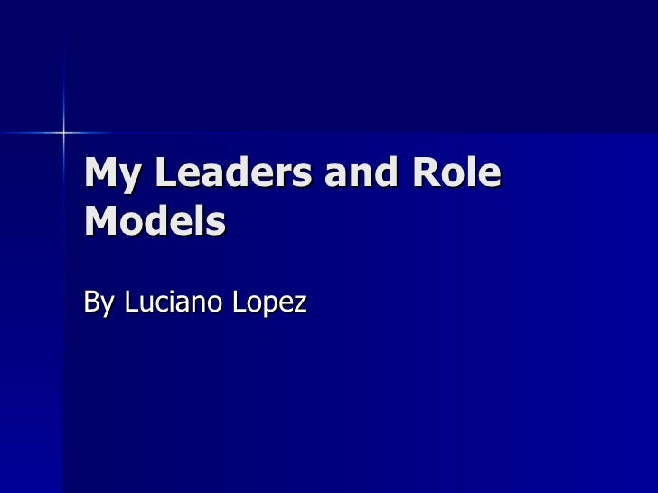 My Leaders and Role Models By Luciano Lopez