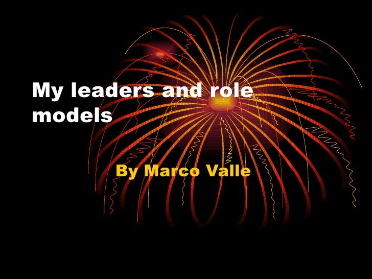 My leaders and role models  By Marco Valle