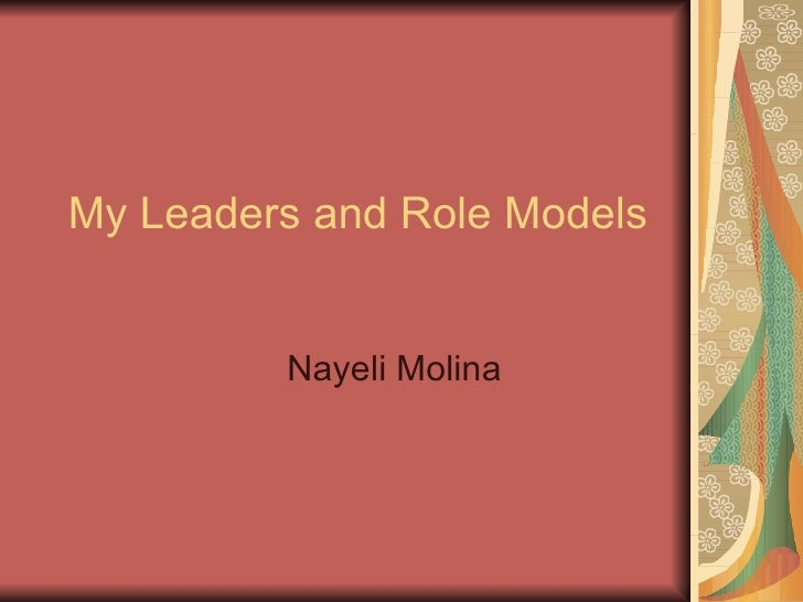 My Leaders and Role Models  Nayeli Molina