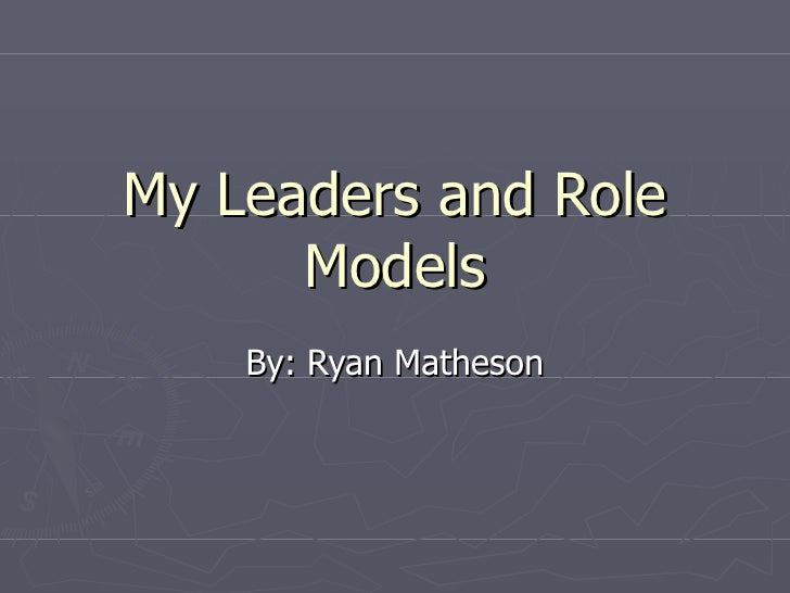 My Leaders and Role Models By: Ryan Matheson