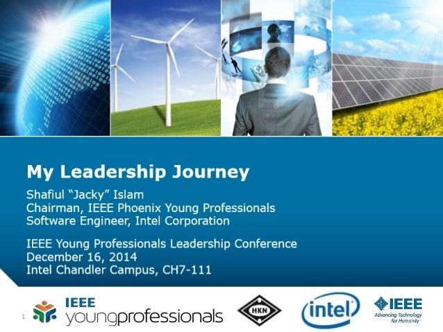 "1 My Leadership Journey Shafiul ""Jacky"" Islam Chairman, IEEE Phoenix Young Professionals Software Engineer, Intel Corporat..."